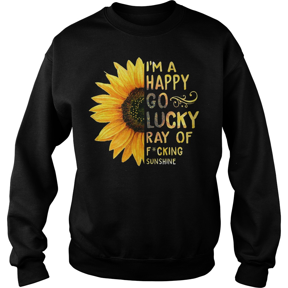 Awesome Sunflower I'm a happy go lucky ray of fucking sunshine Sweater