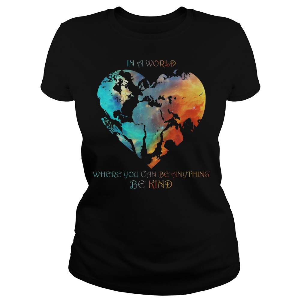 Hearth In A World Where You Can Be Anything Be Kind Ladies t-shirt