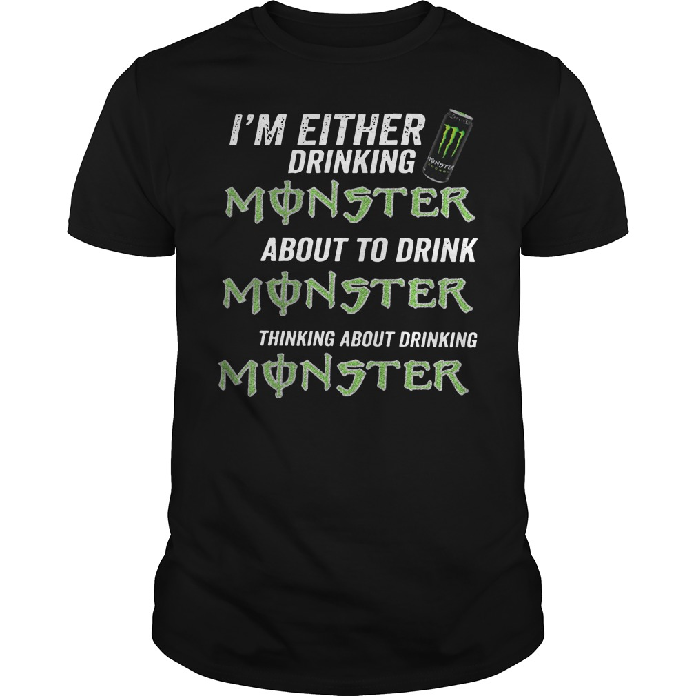 I'm either drinking monster about to drink monster thinking about drinking monster Guys t-shirt