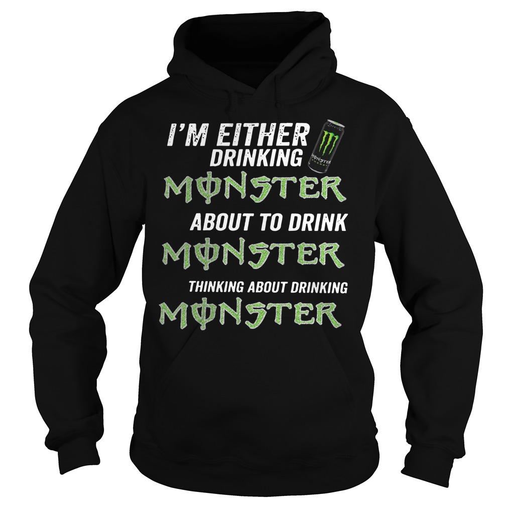 I'm either drinking monster about to drink monster thinking about drinking monster Hoodie