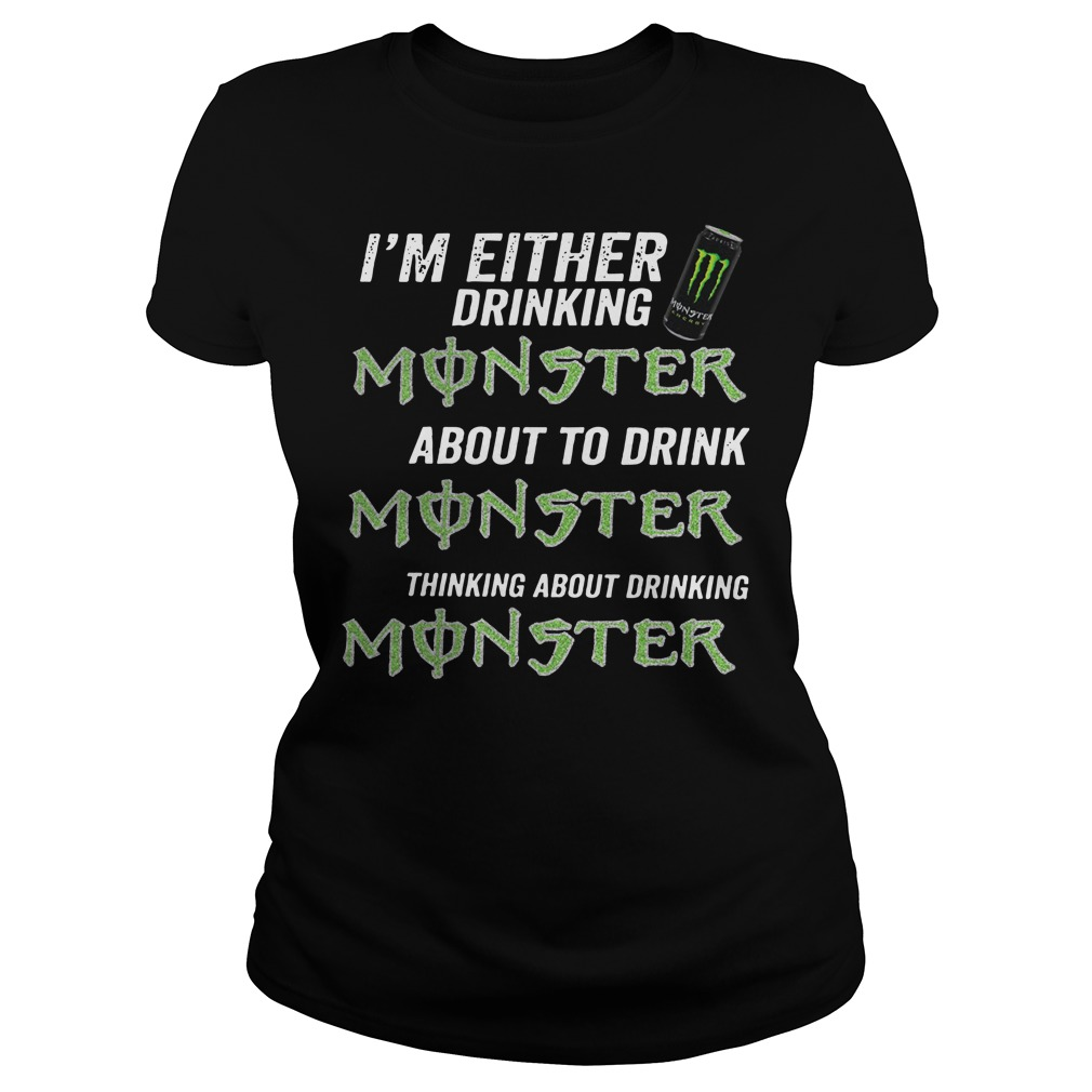 I'm either drinking monster about to drink monster thinking about drinking monster Ladies t-shirt