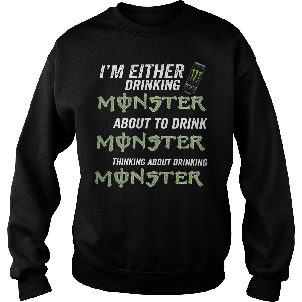 I'm either drinking monster about to drink monster thinking about drinking monster Sweater