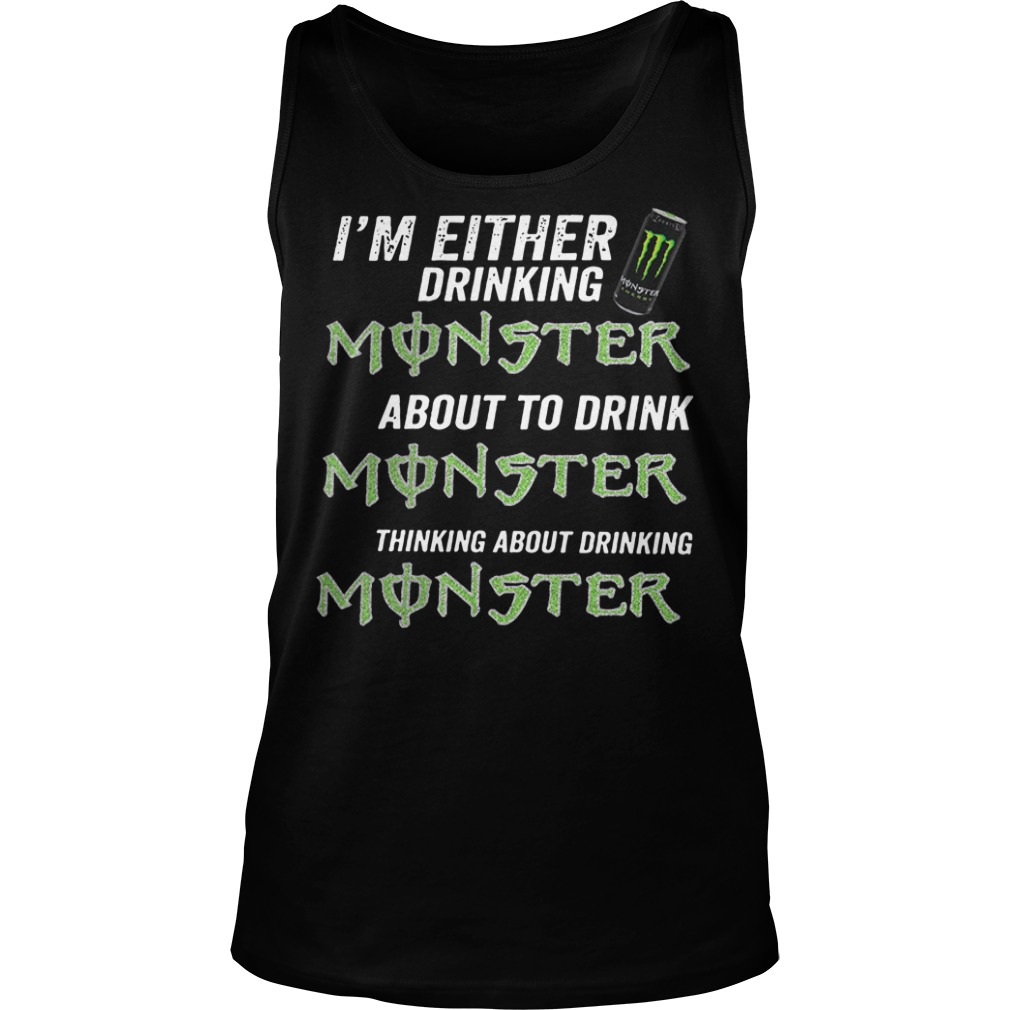 I'm either drinking monster about to drink monster thinking about drinking monster Tank top
