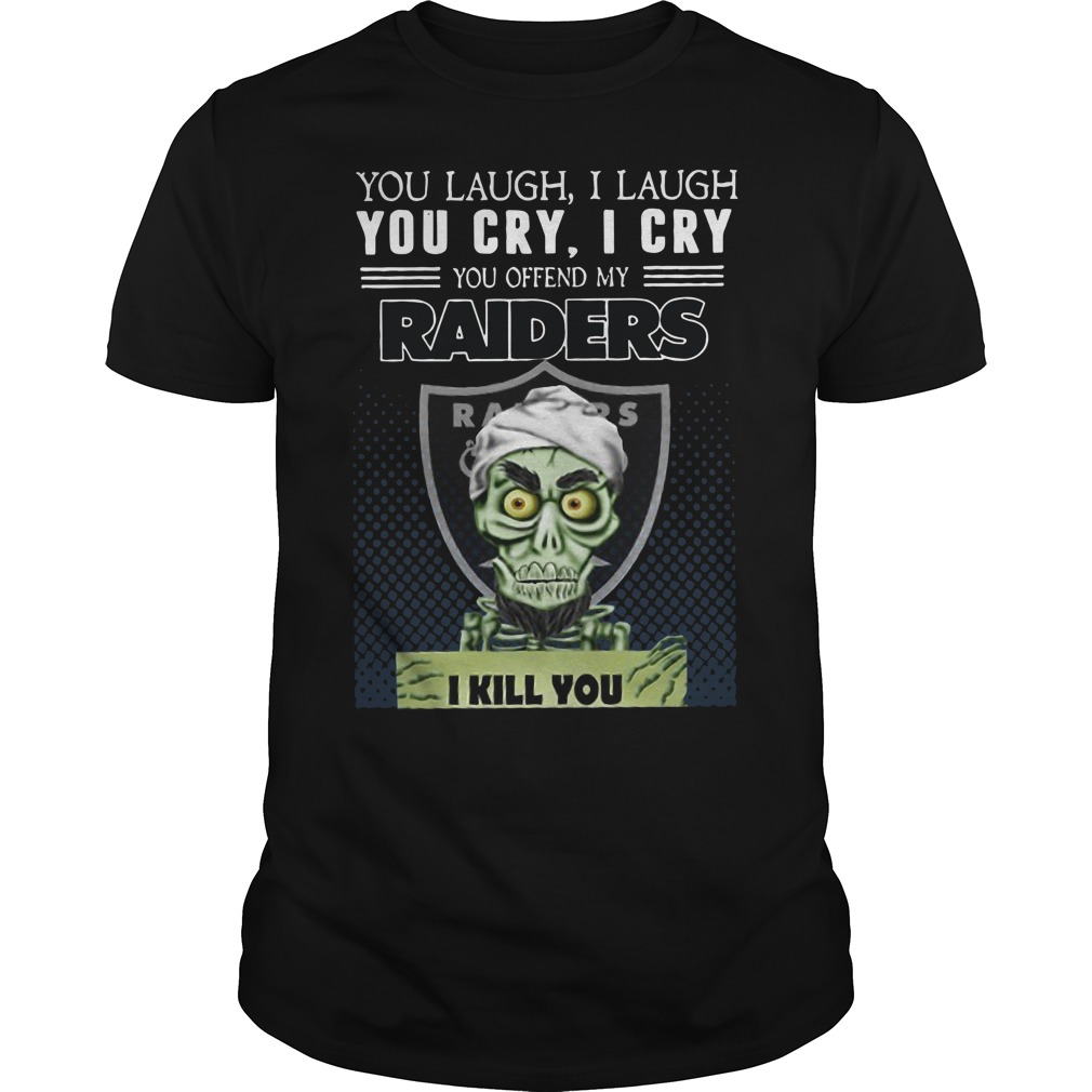 You laugh I laugh you cry I cry you offend my raiders I kill you Guys t-shirt