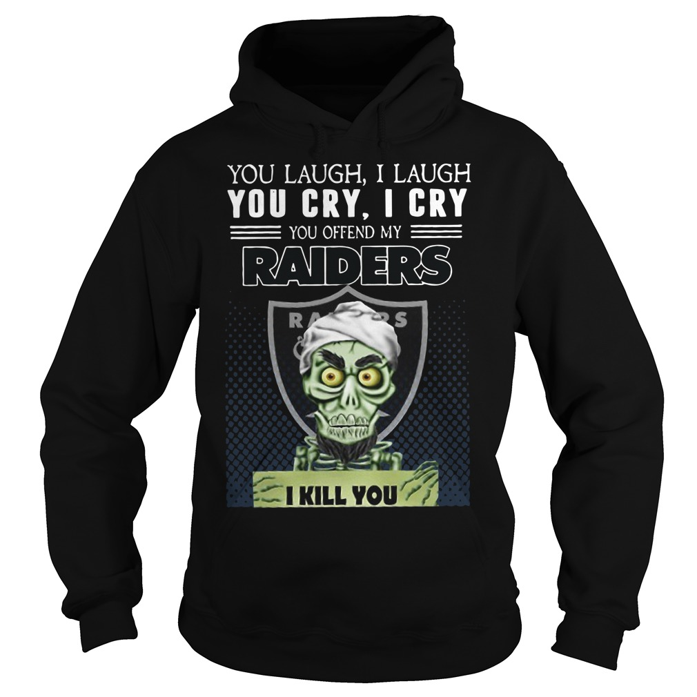You laugh I laugh you cry I cry you offend my raiders I kill you Hoodie