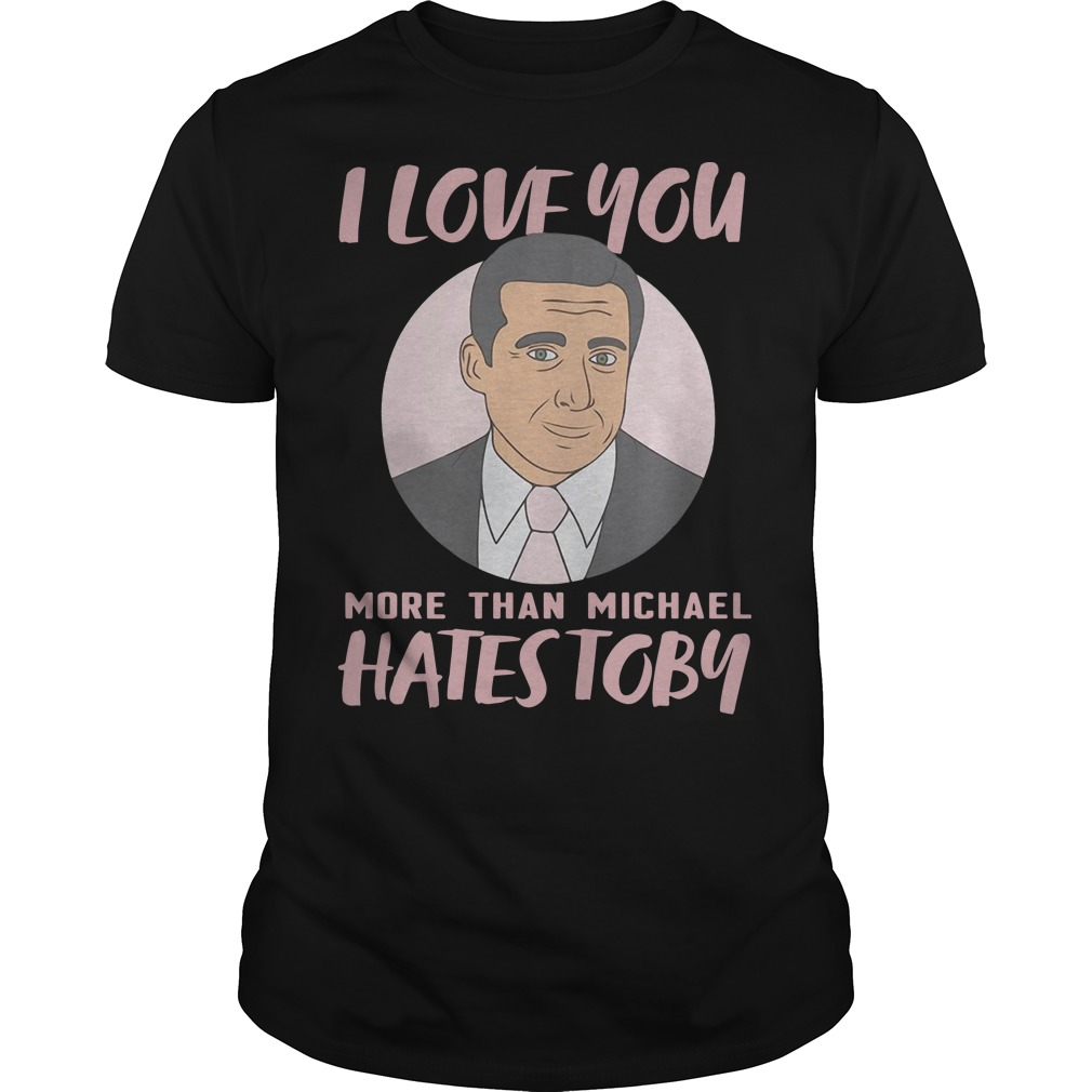 I Love You More Than Michael Hates Toby Guys t-shirt