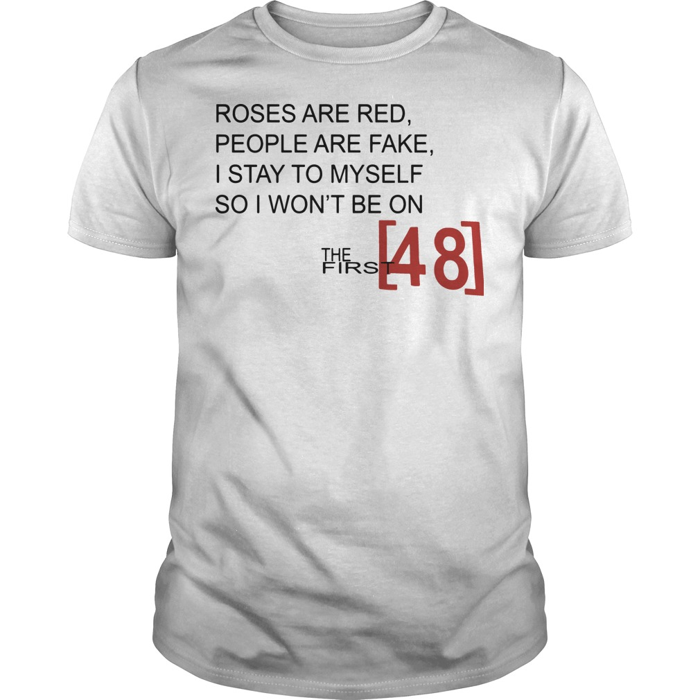 Roses are red people are fake I stay to myself so I won't be on the first 48 Guys t-shirt
