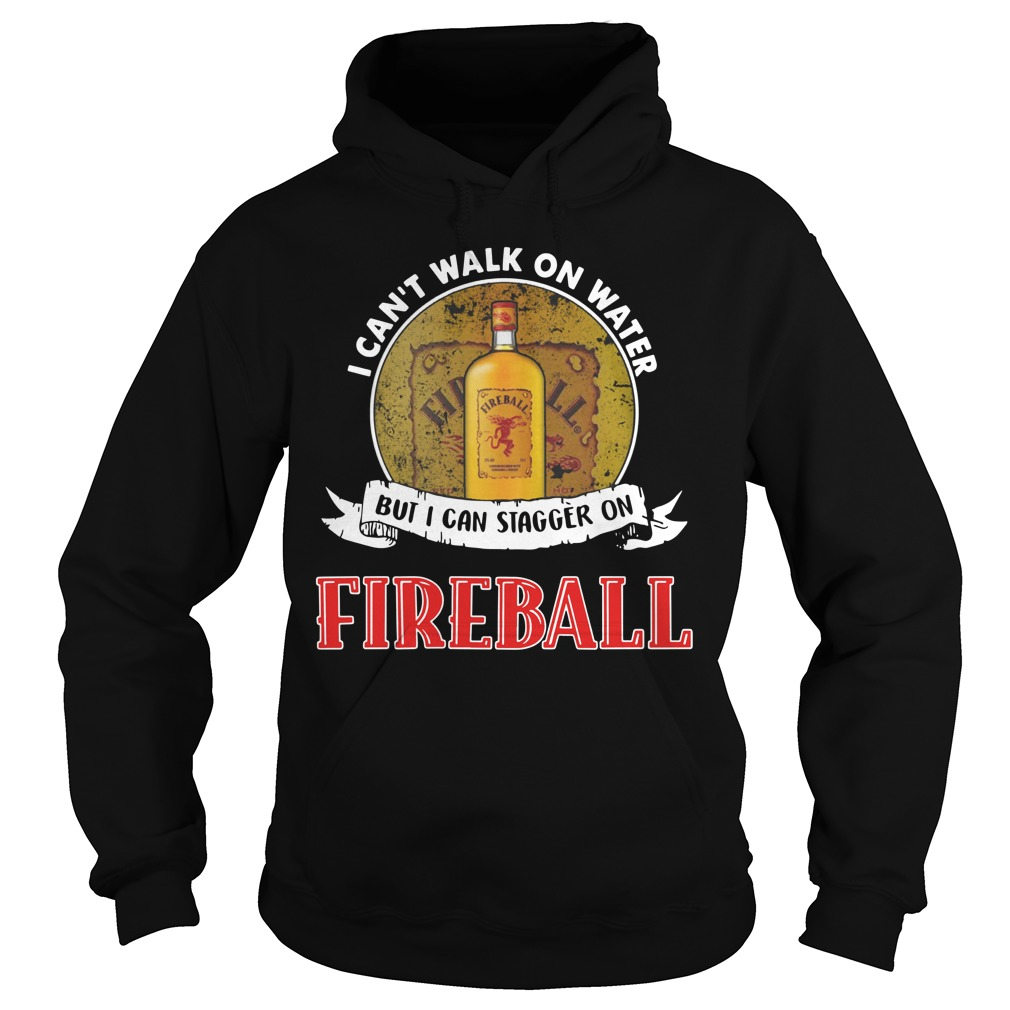 I can't walk on water but I can stagger on Fireball Hoodie