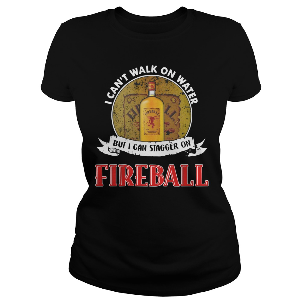 I can't walk on water but I can stagger on Fireball Ladies t-shirt