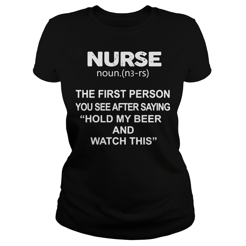 Definition nurse the first person you see after saying hold my beer and watch this Ladies t-shirt