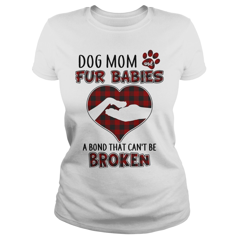 Dog mom and fur babies a bond that can't be broken Ladies t-shirt