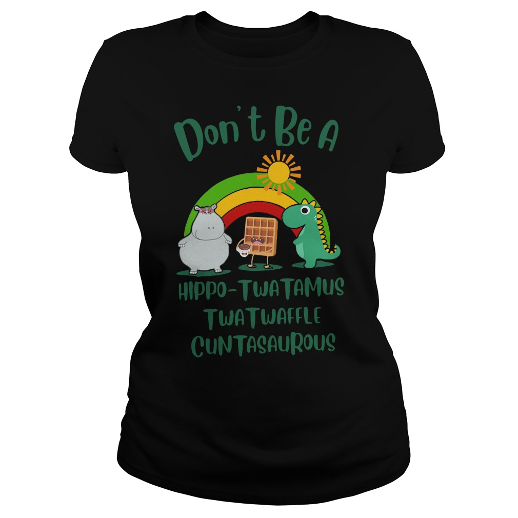 Don't be a Hippo Twatamus Twatwaffle cuntasaurous Ladies t-shirt