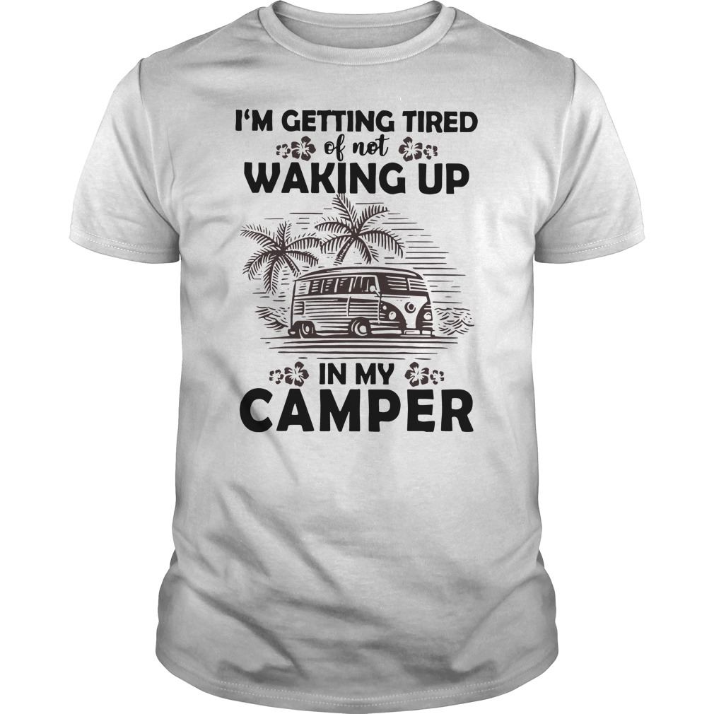 I'm getting tired of not waking up in my camper Guys t-shirt