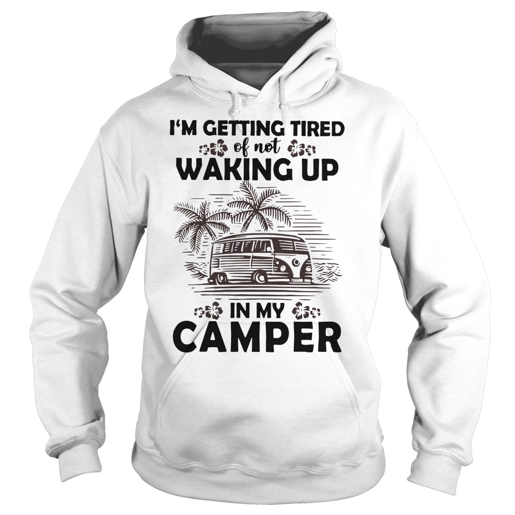 I'm getting tired of not waking up in my camper Hoodie