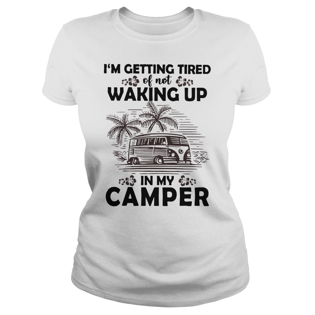 I'm getting tired of not waking up in my camper Ladies t-shirt