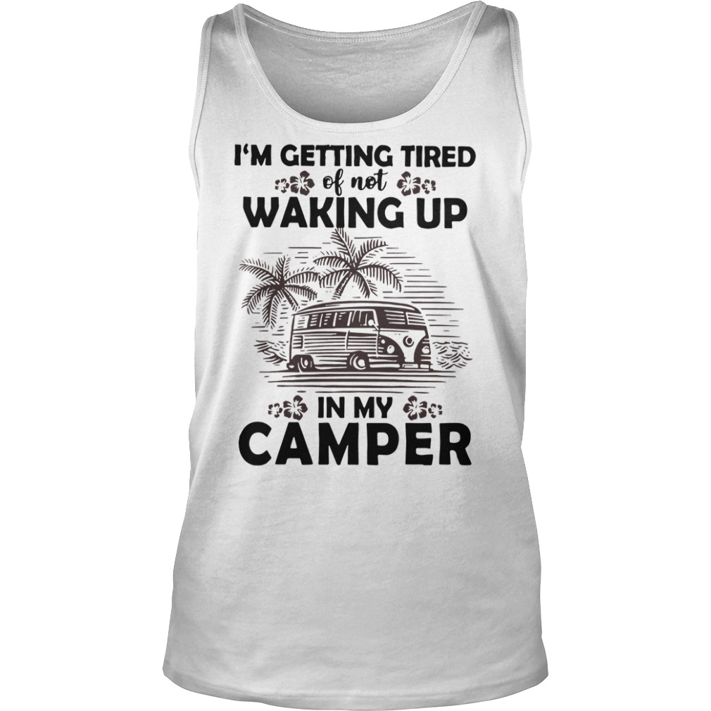 I'm getting tired of not waking up in my camper Tank top