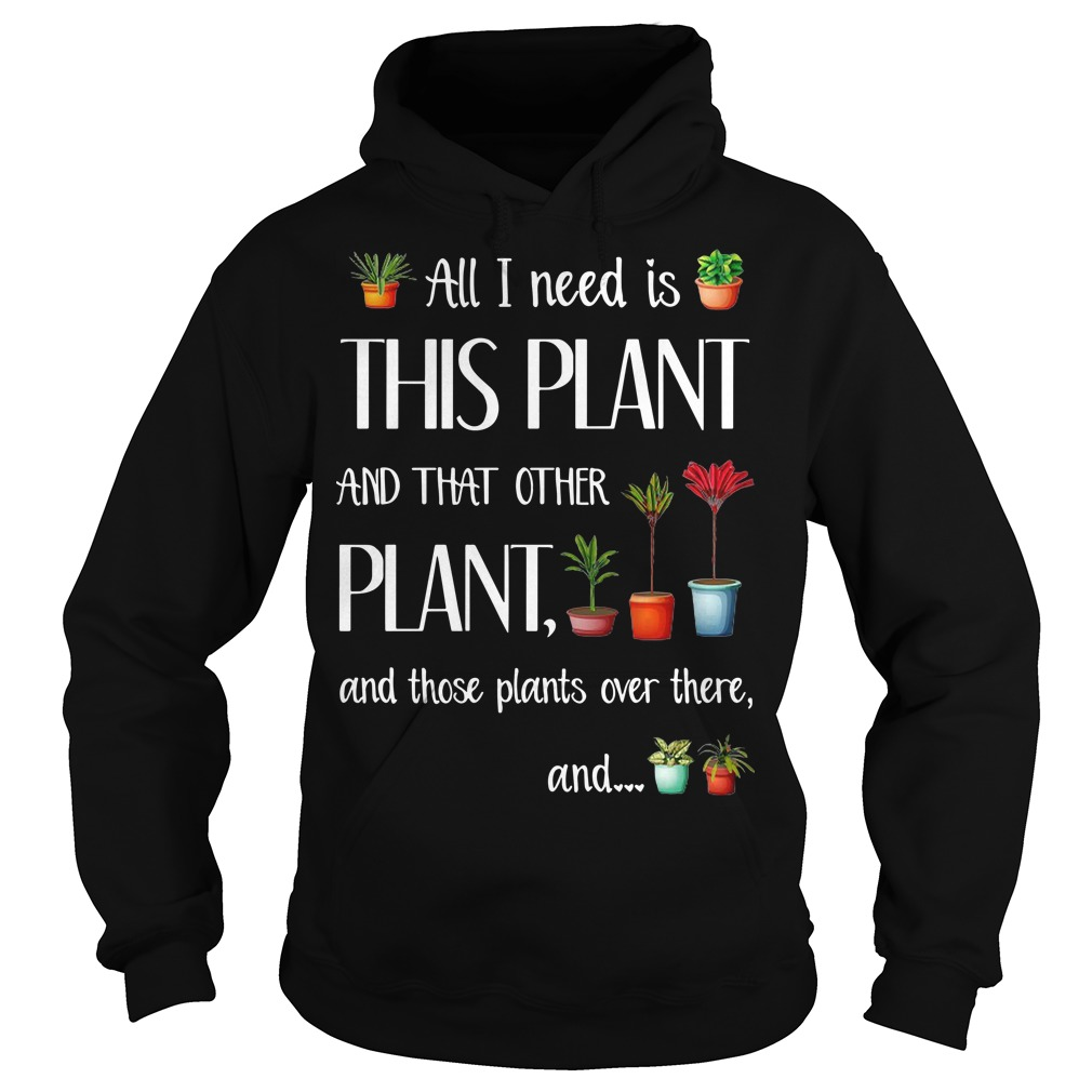 All I need is this plant and that other plant and those pants over there Hoodie