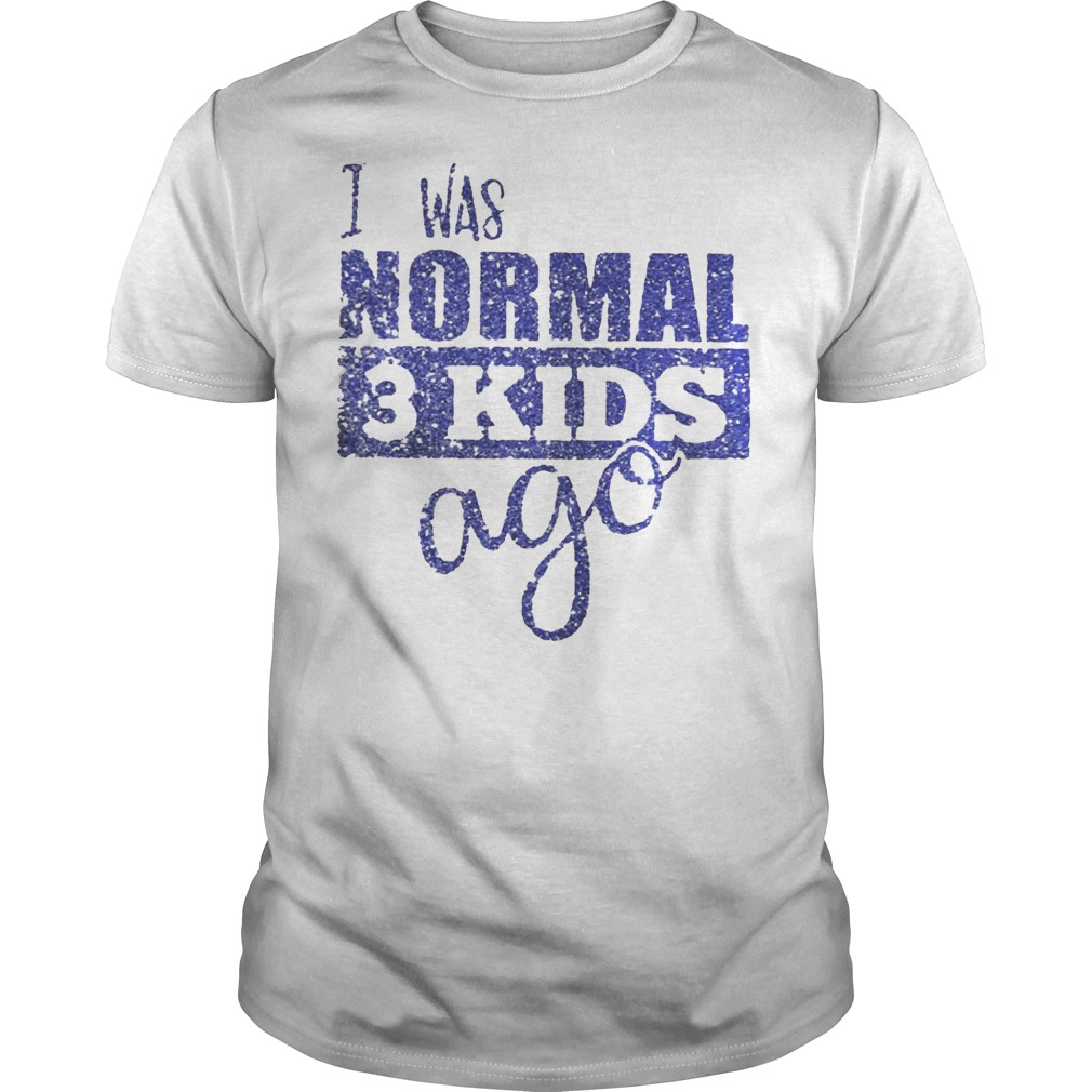 I was normal 3 kids ago Guys t-shirt