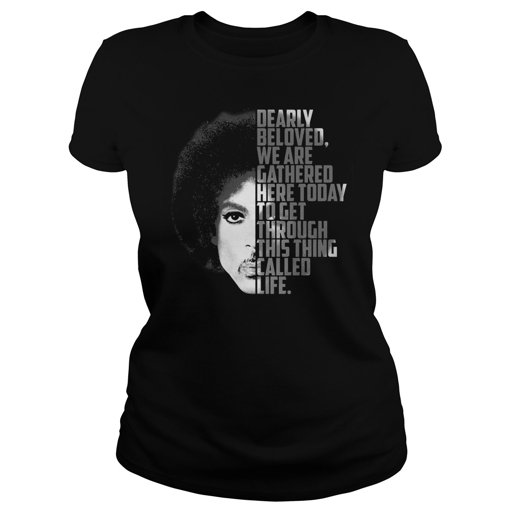 Prince dearly beloved we are gathered here today to get through this thing called life Ladies t-shirt