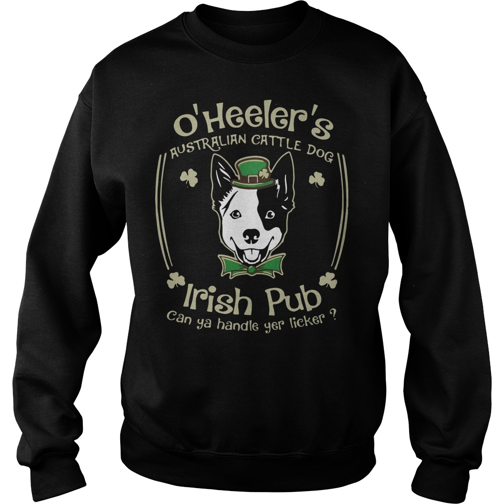 St Patrick's day O' heelers Australian cattle dog irish pub can ya handle yer licker Sweater