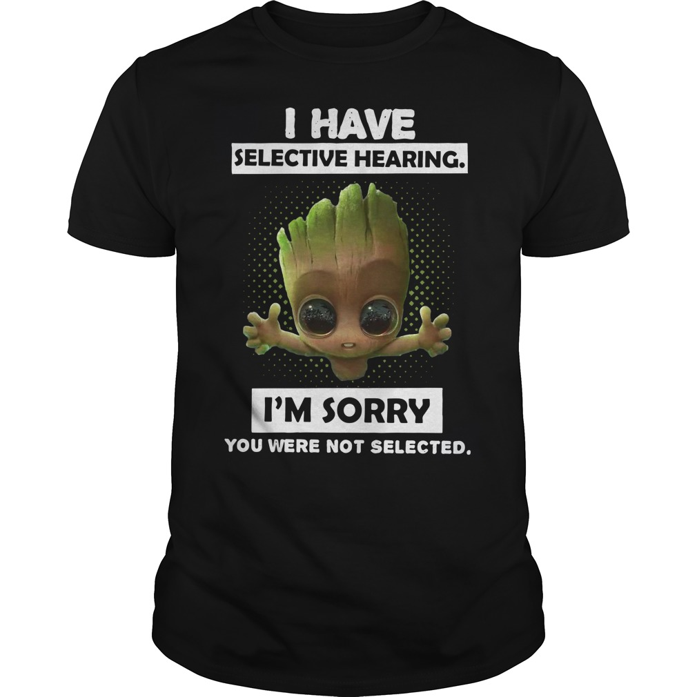 Baby Groot I have selective hearing I'm sorry you were not selected Guys t-shirt