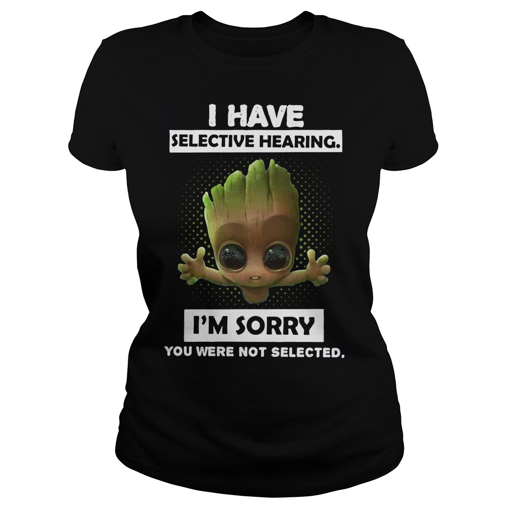 Baby Groot I have selective hearing I'm sorry you were not selected Ladies t-shirt