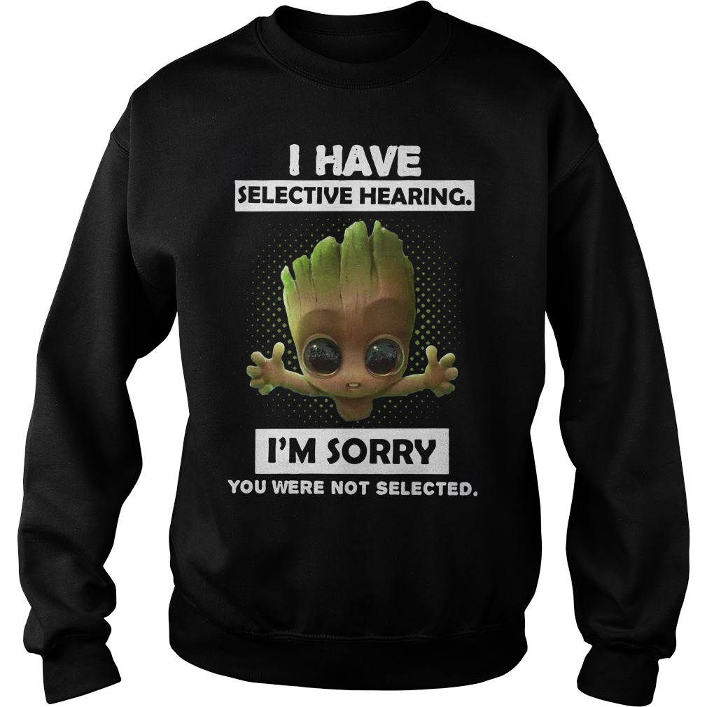 Baby Groot I have selective hearing I'm sorry you were not selected Sweater