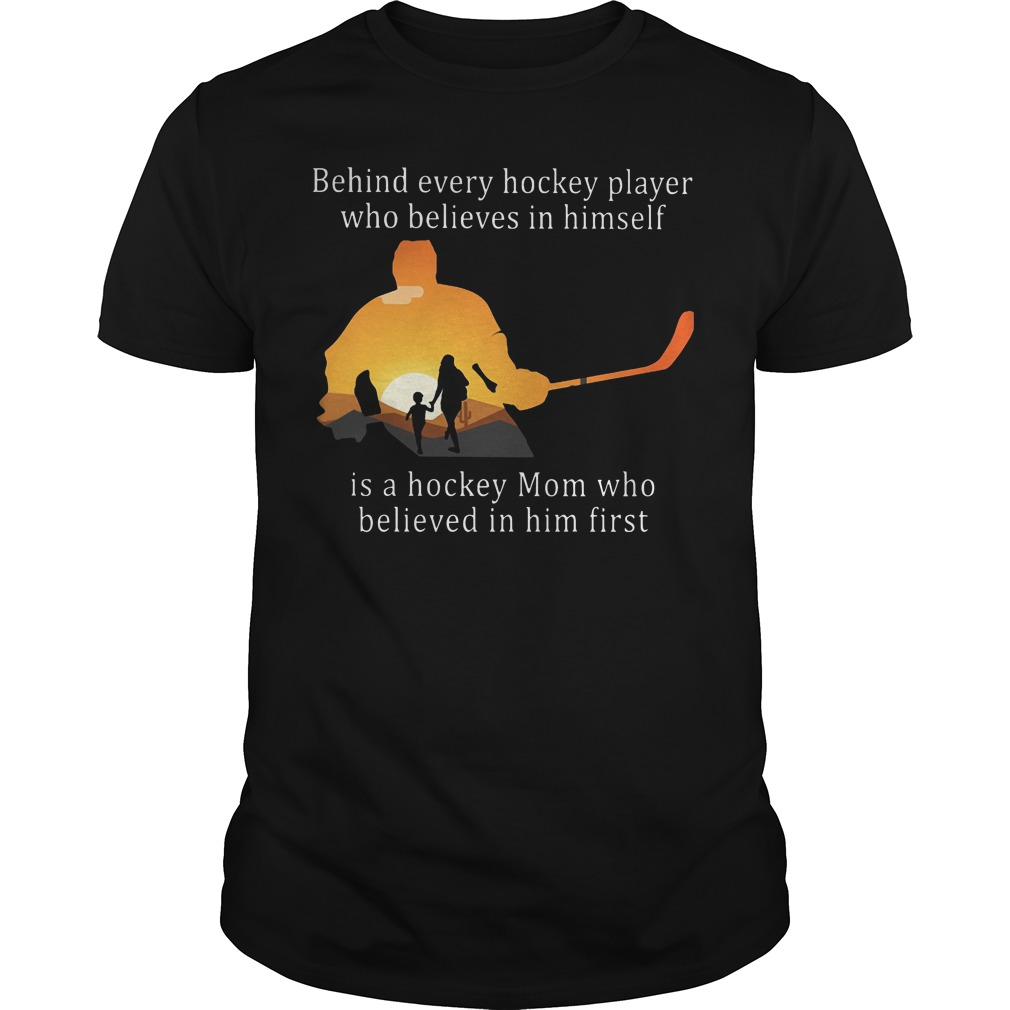 Behind every hockey player who believes in himself is a hickey Mom who believed in him first Guys t-shirt