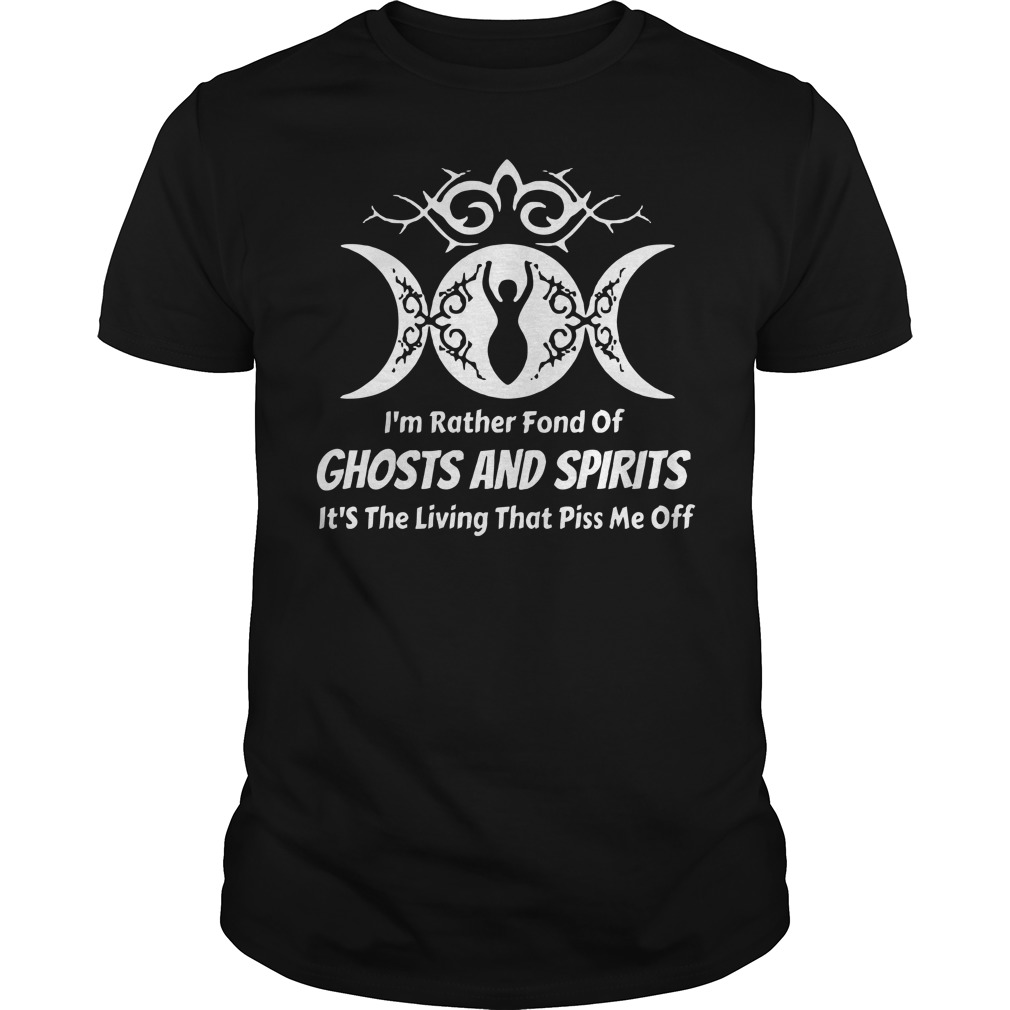 I'm rather fond of ghosts and spirits it's the living that piss me off Guys t-shirt