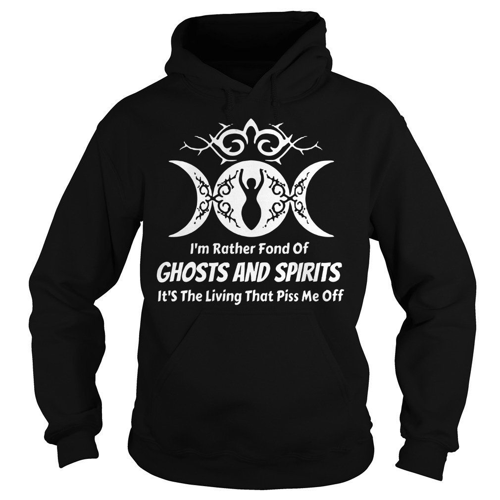 I'm rather fond of ghosts and spirits it's the living that piss me off Hoodie