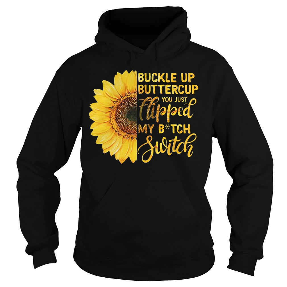 Sunflower buckle up buttercup you just flipped my bitch switch Hoodie