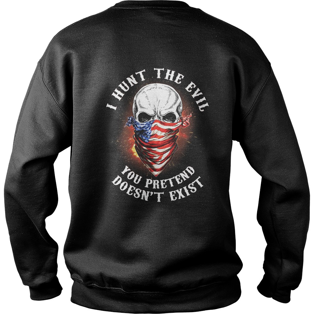 Veterans American I hunt the evil you pretend doesn't exist Sweater
