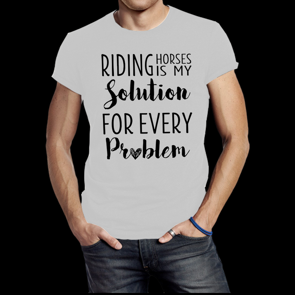Riding horses is my solution for every problem shirt