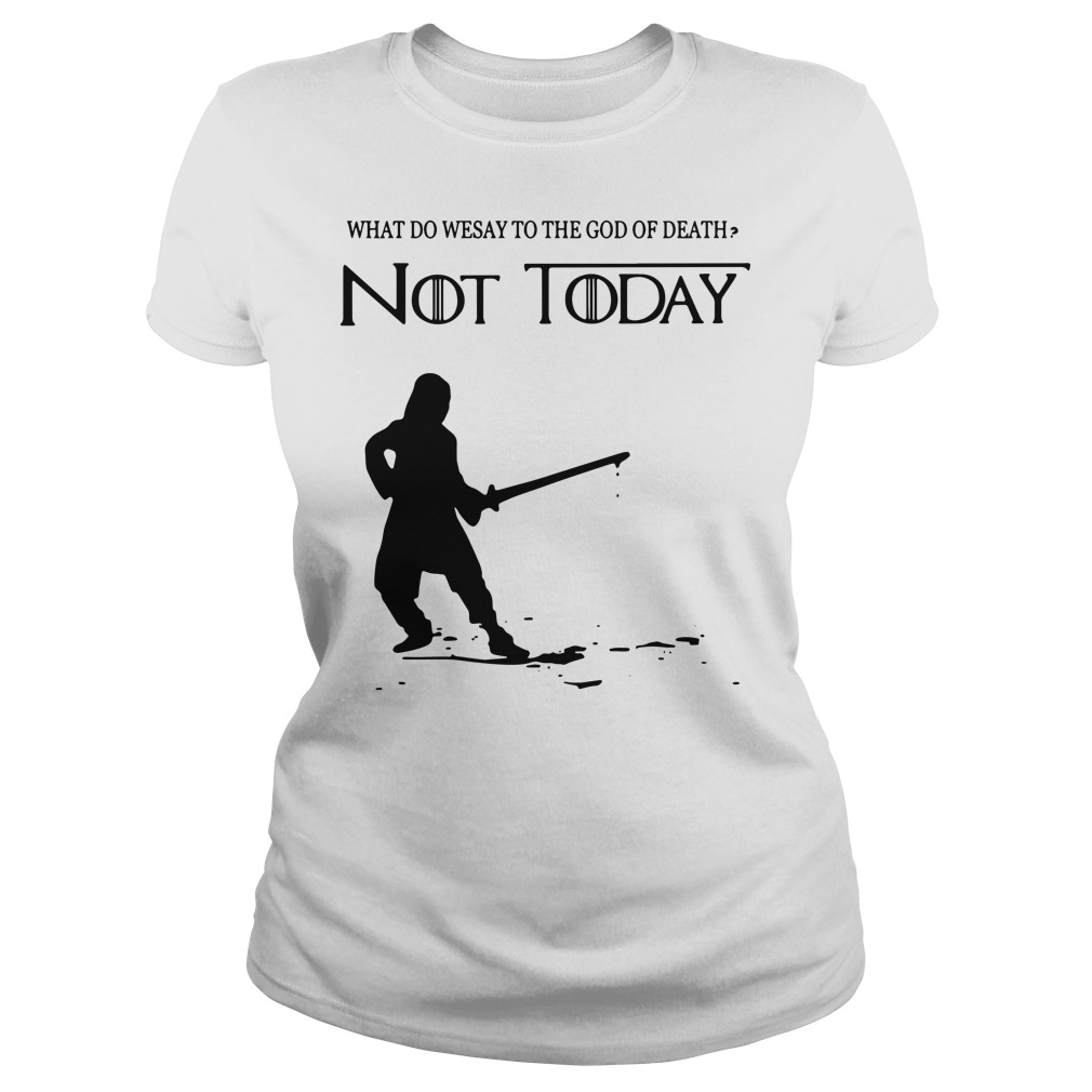 Arya Stark what do we say to the God of death not today Game of Throne Ladies t-shirt