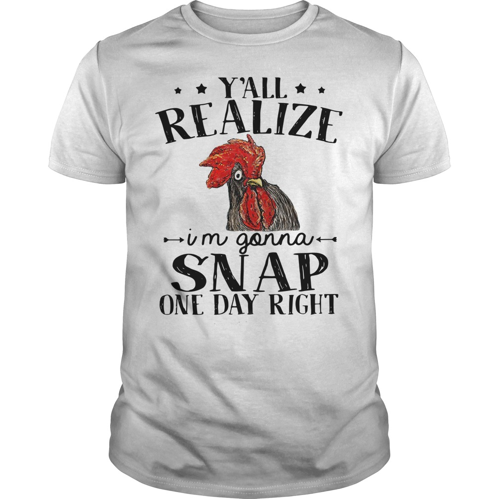 Chicken y'all realize I'm gonna snap one day right Guys t-shirt