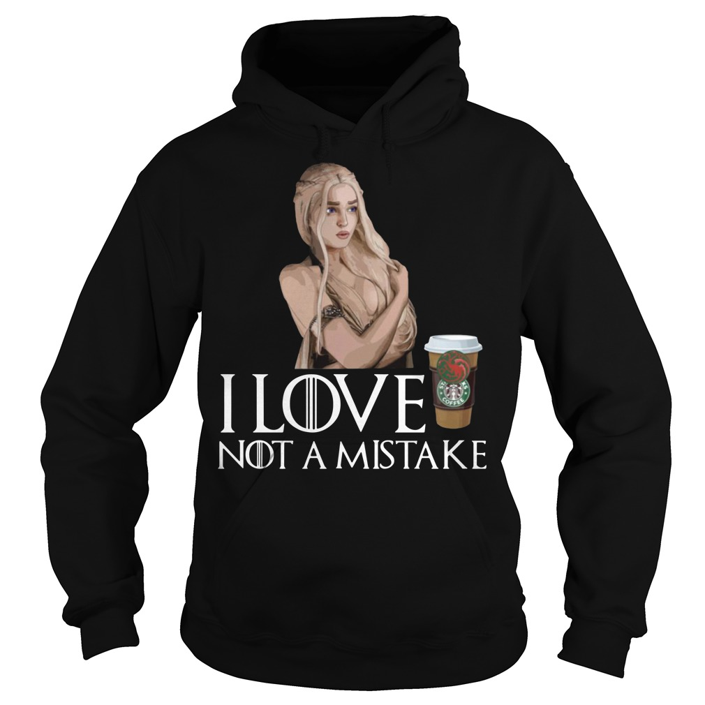 Daenerys Targaryen I love coffee not a mistake Hoodie