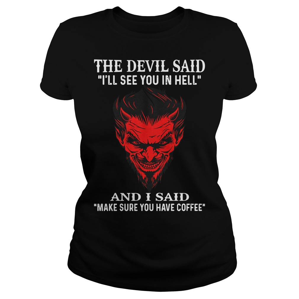The devil said I'll see you in hell and I said make sure you have coffee Ladies t-shirt
