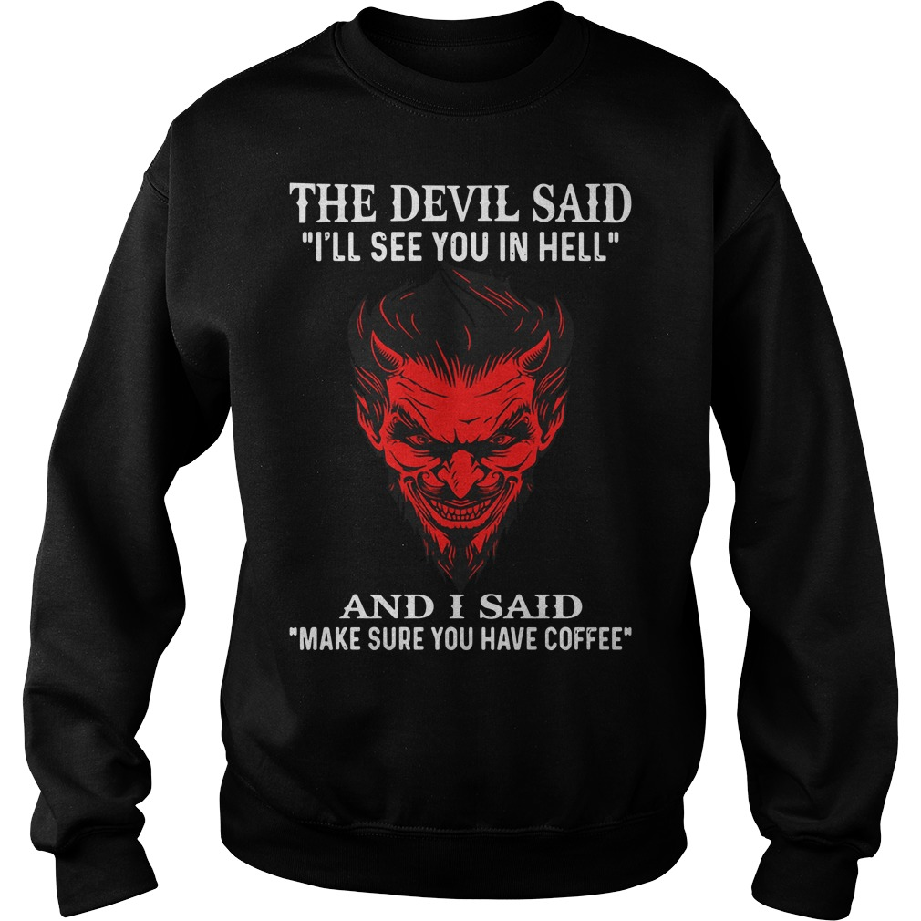 The devil said I'll see you in hell and I said make sure you have coffee Sweater