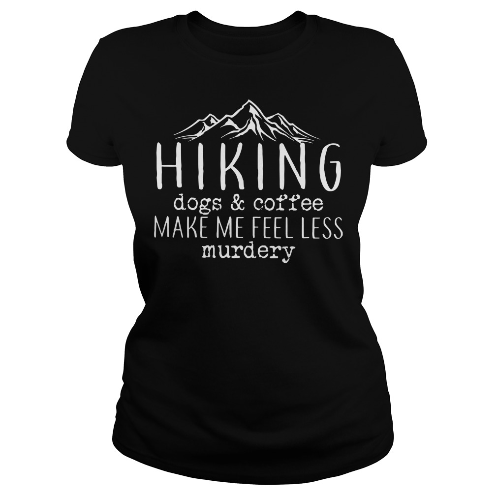 Hiking dogs and coffee make me feel less murdery Ladies t-shirt