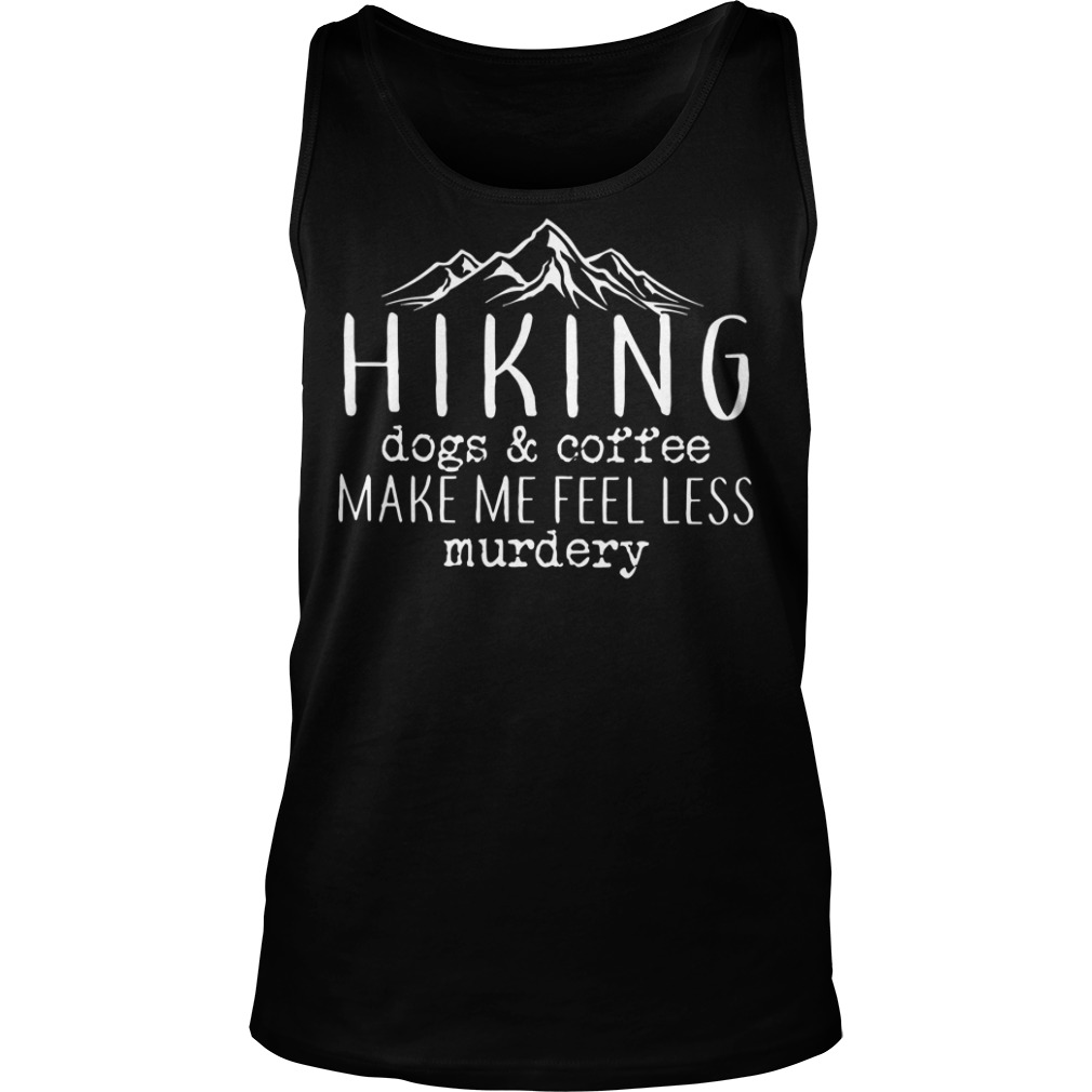 Hiking dogs and coffee make me feel less murdery Tank top