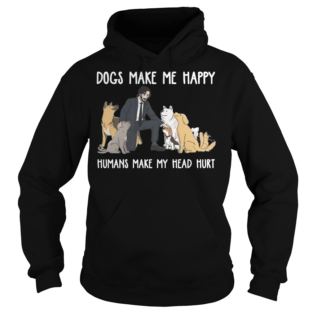 John Wick Dogs make me happy humans make my head hurt Hoodie