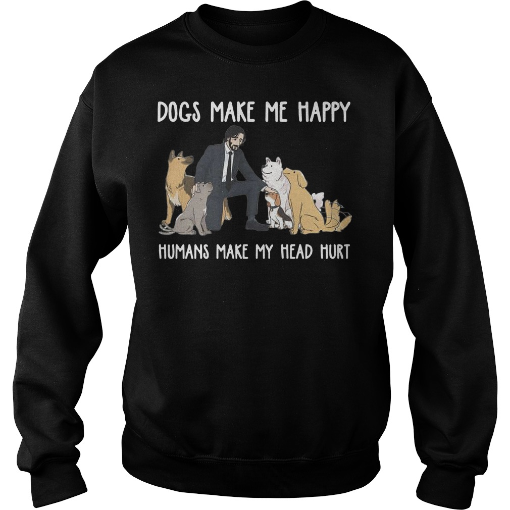 John Wick Dogs make me happy humans make my head hurt Sweater