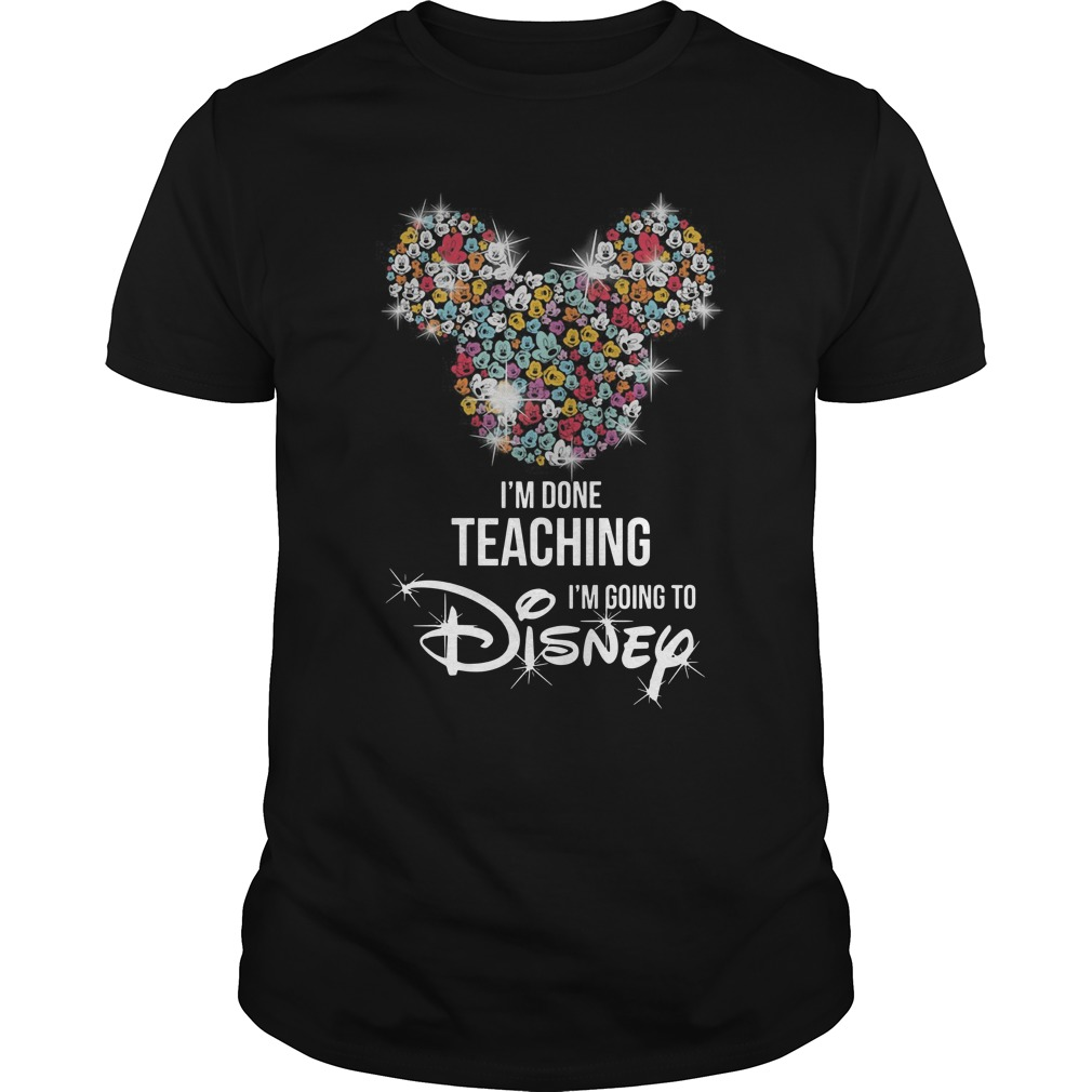 Mickey Mouse I'm done teaching i'm going to Disney Guys t-shirt
