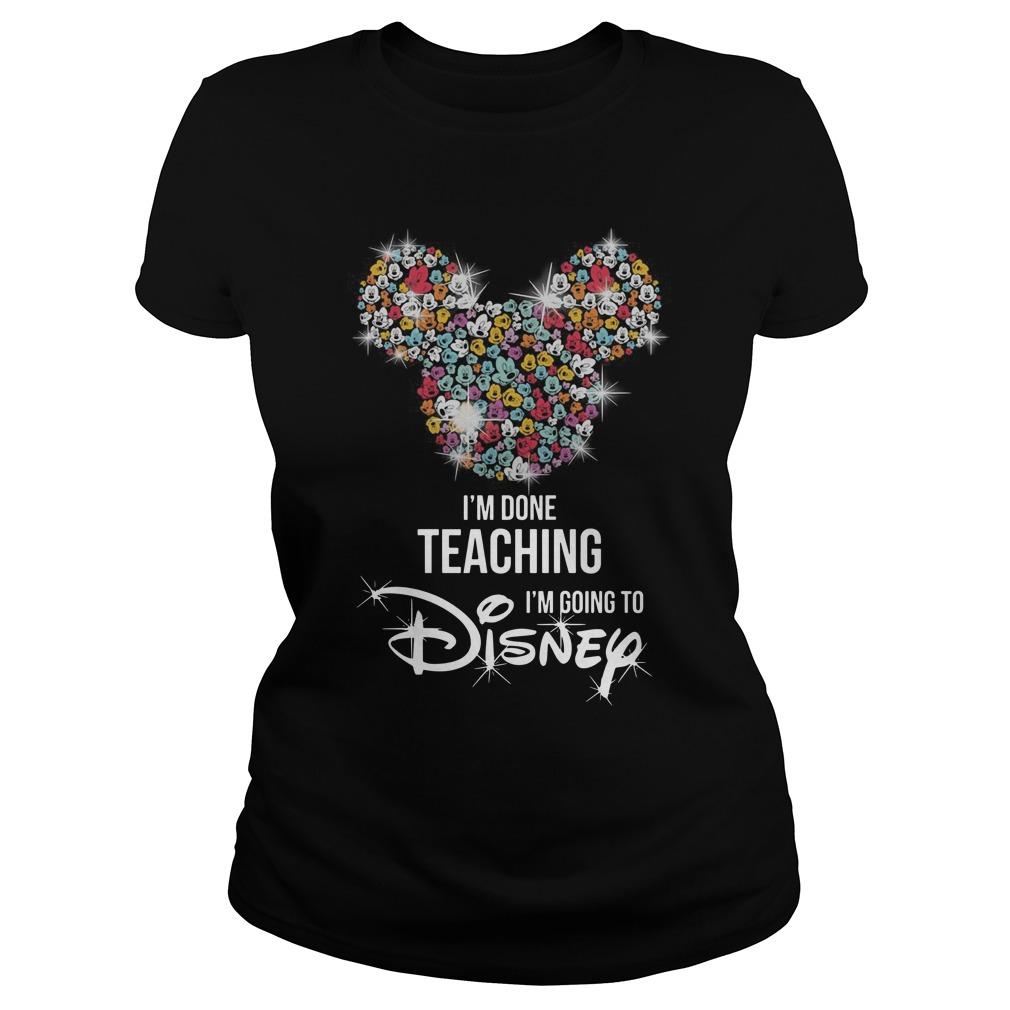 Mickey Mouse I'm done teaching i'm going to Disney Ladies t-shirt
