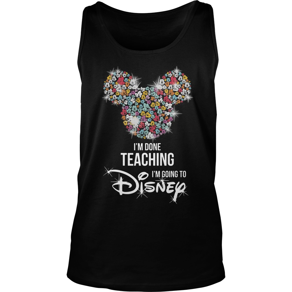 Mickey Mouse I'm done teaching i'm going to Disney Tank top