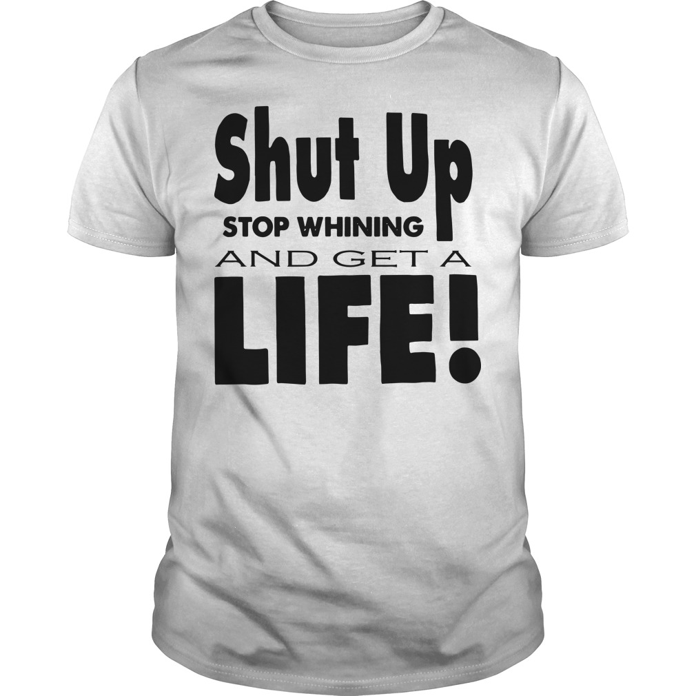 Shut up stop whining and get a life Guys t-shirt