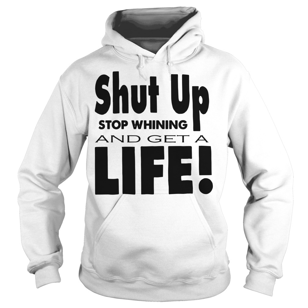 Shut up stop whining and get a life Hoodie