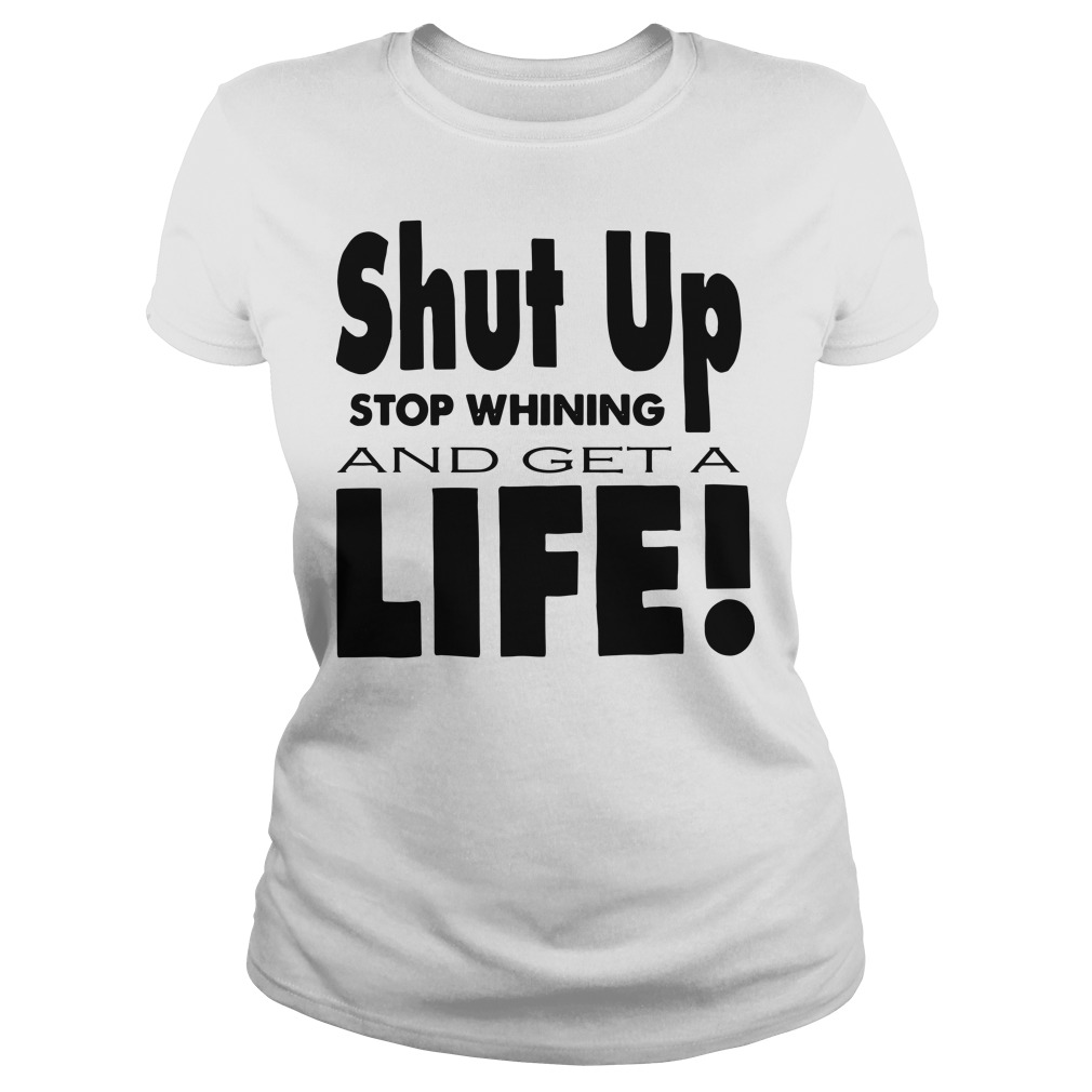 Shut up stop whining and get a life Ladies t-shirt