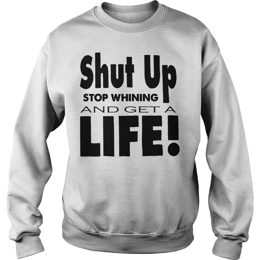 Shut up stop whining and get a life Sweater