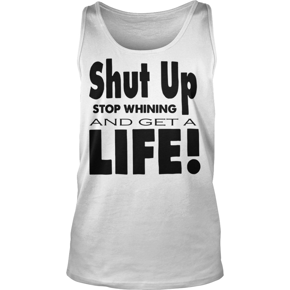 Shut up stop whining and get a life Tank top